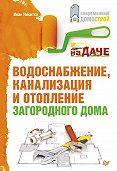Иван Никитко - Водоснабжение, канализация и отопление загородного дома
