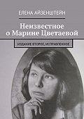 Елена Айзенштейн - Неизвестное о Марине Цветаевой. Издание второе, исправленное
