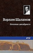 Варлам Шаламов - Потомок декабриста