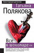Татьяна Полякова -Все в шоколаде
