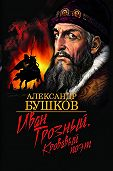 Александр Бушков - Иван Грозный. Кровавый поэт