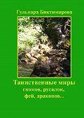 Гульнара Биктимирова -Таинственные миры гномов, русалок, фей, драконов…