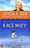 Ангелина Могилевская - Я всё могу! Позитивное мышление по методу Луизы Хей