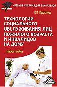 Раиса Ерусланова -Технологии социального обслуживания лиц пожилого возраста и инвалидов на дому