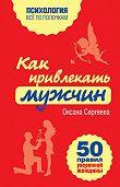 Оксана Сергеева - Как привлекать мужчин. 50 правил уверенной женщины