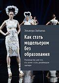 Эльвира Зайцева -Как стать модельером без образования. Руководство для тех, ктохочет стать дизайнером одежды
