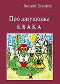 Валерий Тимофеев -Про лягушонка Квака. Бултыхальные мысли