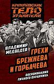Владимир Медведев -Грехи Брежнева и Горбачева. Воспоминания личного охранника