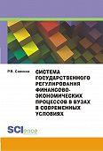Раиса Савкина - Система государственного регулирования финансово-экономических процессов в вузах в современных условиях. Монография