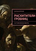 Антон Кротков -Расхитители гробниц. Натерритории смерти