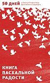 Александр Логунов -Книга пасхальной радости. 50 дней от Пасхи до Пятидесятницы. Вдохновение на каждый день