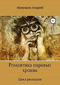 Андрей Манушин -Романтика паровых хроник. Цикл рассказов