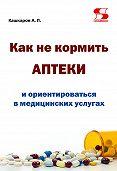 Андрей Кашкаров -Как не кормить аптеки и ориентироваться в медицинских услугах