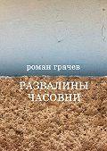 Роман Грачев -Развалины часовни. Блоги, статьи, рассказы