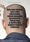 Наталья Гаршина -Как построить систему обучения, помогающую увеличить продажи икачество клиентского сервиса