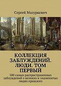 Сергей Мазуркевич - Коллекция заблуждений. Люди. Том первый