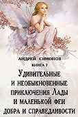 Андрей Симонов -Удивительные и необыкновенные приключения Лады и маленькой феи добра и справедливости