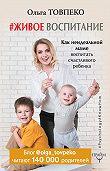 Товпеко Ольга -#Живое воспитание. Как неидеальной маме воспитать счастливого ребенка