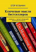 Егор Кузьмин -Ключевые мысли бестселлеров. Сборник1. Читай. Применяй. Получай результат
