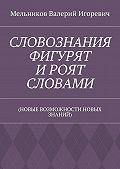 Валерий Мельников -СЛОВОЗНАНИЯ ФИГУРЯТ ИРОЯТ СЛОВАМИ. (НОВЫЕ ВОЗМОЖНОСТИ НОВЫХ ЗНАНИЙ)