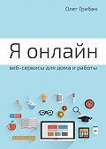Олег Грибан -Я онлайн. Веб-сервисы для дома и работы. Практикум