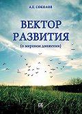 Алексей Соколов - Вектор развития (о мировом движении)