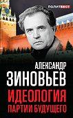 Александр Зиновьев -Идеология партии будущего