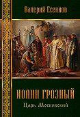 Валерий Есенков -Иоанн царь московский Грозный