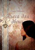 Ольга Иванова -Пьеса для двоих