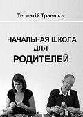 Терентiй Травнiкъ -Начальная школа для родителей