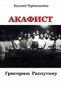 Евгений Черносвитов - Акафист Григорию Распутину