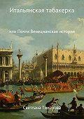 Светлана Тихонова -Итальянская табакерка, или Почти Венецианская история
