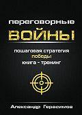 Александр Герасимов -Переговорные войны. Пошаговая стратегия победы. Книга-тренинг