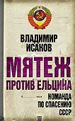Владимир Исаков -Мятеж против Ельцина. Команда по спасению СССР