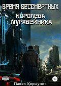 Павел Коршунов -Время бессмертных. Книга 1. Королева Муравейника