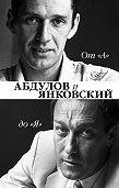 Ю. И. Крылов -От «А» до «Я». Александр Абдулов и Олег Янковский