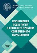 Коллектив авторов -Когнитивная психология в контексте проблем современного образования