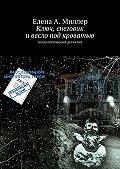 Елена Миллер - Ключ, снеговик ивесло под кроватью