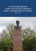 Александр Оришев - Тайны российской аграрной науки: тимирязевский прорыв. Монография