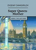Evgeniy Shmigirilov -Super Queen-Mother. Book I. The Last Hope