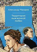 Александр Макаров -Территория выжженной любви
