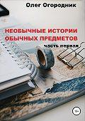 Олег Огородник -Необычные истории обычных предметов. Часть первая