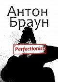 Антон Браун -Perfectionist