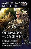 Александр Быченин -Операция «Сафари»: Разведка боем. Бои местного значения. Огонь на поражение (сборник)