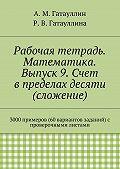 Роза Гатауллина -Рабочая тетрадь. Математика. Выпуск 9. Счет в пределах десяти (сложение). 3000 примеров (60 вариантов заданий) с проверочными листами
