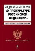 Коллектив Авторов - Федеральный закон «О прокуратуре Российской Федерации». Текст с изменениями и дополнениями на 2013 год