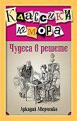 Аркадий Аверченко - Чудеса в решете (сборник)