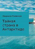 Людмила Ржевская -Тайная страна в Антарктиде