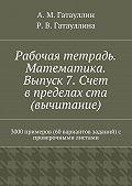 Айрат Гатауллин, Роза Гатауллина - Рабочая тетрадь. Математика. Выпуск 7. Счет в пределах ста (вычитание). 3000 примеров (60 вариантов заданий) с проверочными листами