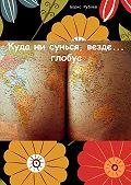 Борис Рублев -Куда ни сунься, везде… глобус